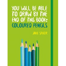 You Will Be Able to Draw by the End of This Book: Coloured Pencils by Jake Spicer
