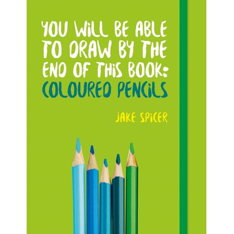 You Will Be Able to Draw by the End of This Book: Coloured Pencils by Jake Spicer | Cass Art